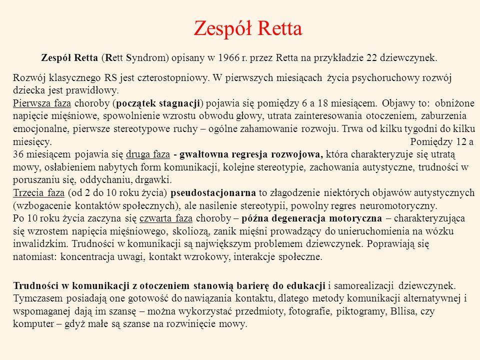 Zespół Retta Zespół Retta (Rett Syndrom) opisany w 1966 r. przez Retta na przykładzie 22 dziewczynek. Rozwój klasycznego RS jest czterostopniowy. W pi