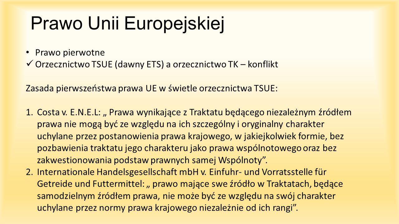 Prawo Unii Europejskiej Prawo pierwotne Orzecznictwo TSUE (dawny ETS) a orzecznictwo TK – konflikt Zasada pierwszeństwa prawa UE w świetle orzecznictw