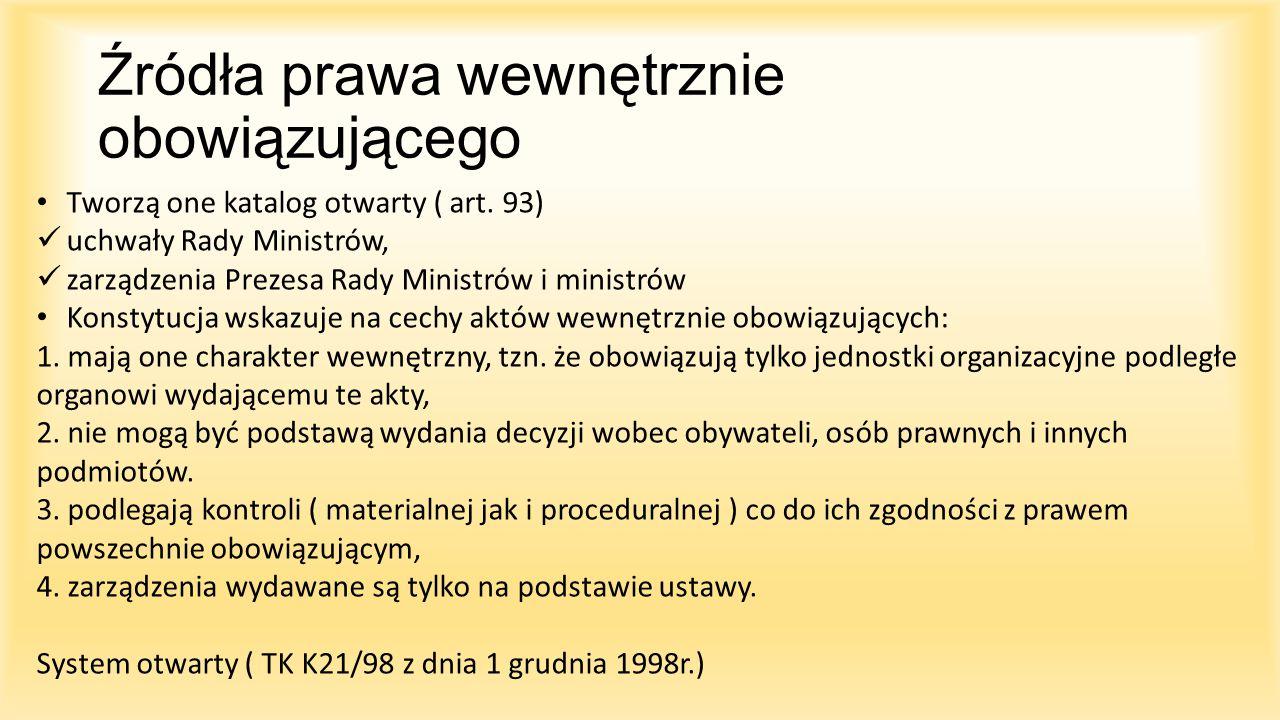 Źródła prawa wewnętrznie obowiązującego Tworzą one katalog otwarty ( art. 93) uchwały Rady Ministrów, zarządzenia Prezesa Rady Ministrów i ministrów K