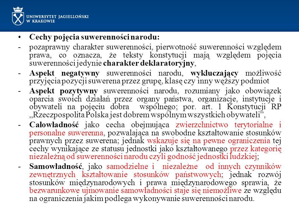 Cechy pojęcia suwerenności narodu: -pozaprawny charakter suwerenności, pierwotność suwerenności względem prawa, co oznacza, że teksty konstytucji mają względem pojęcia suwerenności jedynie charakter deklaratoryjny, -Aspekt negatywny suwerenności narodu, wykluczający możliwość przyjęcia pozycji suwerena przez grupę, klasę czy inny węższy podmiot -Aspekt pozytywny suwerenności narodu, rozumiany jako obowiązek oparcia swoich działań przez organy państwa, organizacje, instytucje i obywateli na pojęciu dobra wspólnego; por.