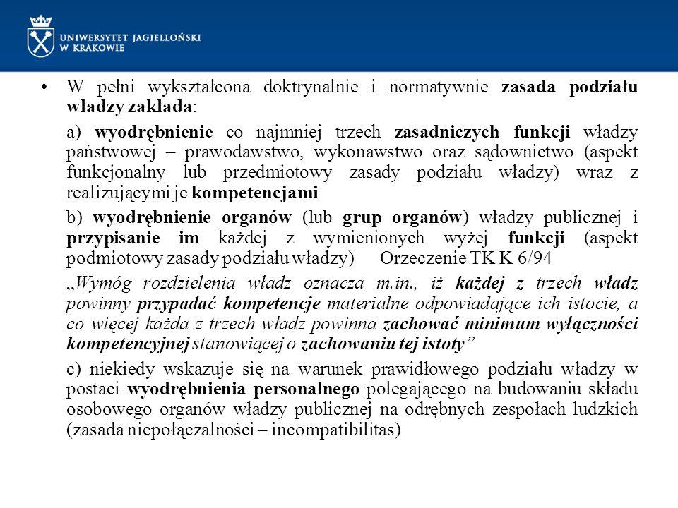 """W pełni wykształcona doktrynalnie i normatywnie zasada podziału władzy zakłada: a) wyodrębnienie co najmniej trzech zasadniczych funkcji władzy państwowej – prawodawstwo, wykonawstwo oraz sądownictwo (aspekt funkcjonalny lub przedmiotowy zasady podziału władzy) wraz z realizującymi je kompetencjami b) wyodrębnienie organów (lub grup organów) władzy publicznej i przypisanie im każdej z wymienionych wyżej funkcji (aspekt podmiotowy zasady podziału władzy) Orzeczenie TK K 6/94 """"Wymóg rozdzielenia władz oznacza m.in., iż każdej z trzech władz powinny przypadać kompetencje materialne odpowiadające ich istocie, a co więcej każda z trzech władz powinna zachować minimum wyłączności kompetencyjnej stanowiącej o zachowaniu tej istoty c) niekiedy wskazuje się na warunek prawidłowego podziału władzy w postaci wyodrębnienia personalnego polegającego na budowaniu składu osobowego organów władzy publicznej na odrębnych zespołach ludzkich (zasada niepołączalności – incompatibilitas)"""