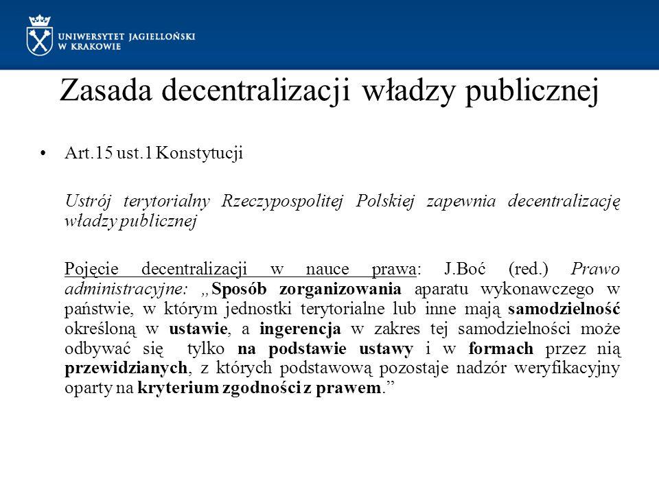 """Zasada decentralizacji władzy publicznej Art.15 ust.1 Konstytucji Ustrój terytorialny Rzeczypospolitej Polskiej zapewnia decentralizację władzy publicznej Pojęcie decentralizacji w nauce prawa: J.Boć (red.) Prawo administracyjne: """"Sposób zorganizowania aparatu wykonawczego w państwie, w którym jednostki terytorialne lub inne mają samodzielność określoną w ustawie, a ingerencja w zakres tej samodzielności może odbywać się tylko na podstawie ustawy i w formach przez nią przewidzianych, z których podstawową pozostaje nadzór weryfikacyjny oparty na kryterium zgodności z prawem."""