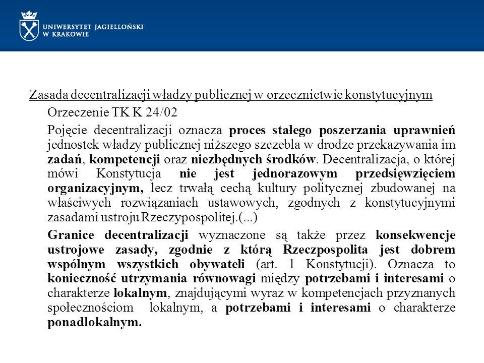 Zasada decentralizacji władzy publicznej w orzecznictwie konstytucyjnym Orzeczenie TK K 24/02 Pojęcie decentralizacji oznacza proces stałego poszerzania uprawnień jednostek władzy publicznej niższego szczebla w drodze przekazywania im zadań, kompetencji oraz niezbędnych środków.