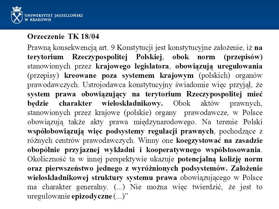 Orzeczenie TK 18/04 Prawną konsekwencją art. 9 Konstytucji jest konstytucyjne założenie, iż na terytorium Rzeczypospolitej Polskiej, obok norm (przepi
