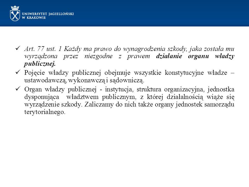 Art. 77 ust. 1 Każdy ma prawo do wynagrodzenia szkody, jaka została mu wyrządzona przez niezgodne z prawem działanie organu władzy publicznej. Pojęcie