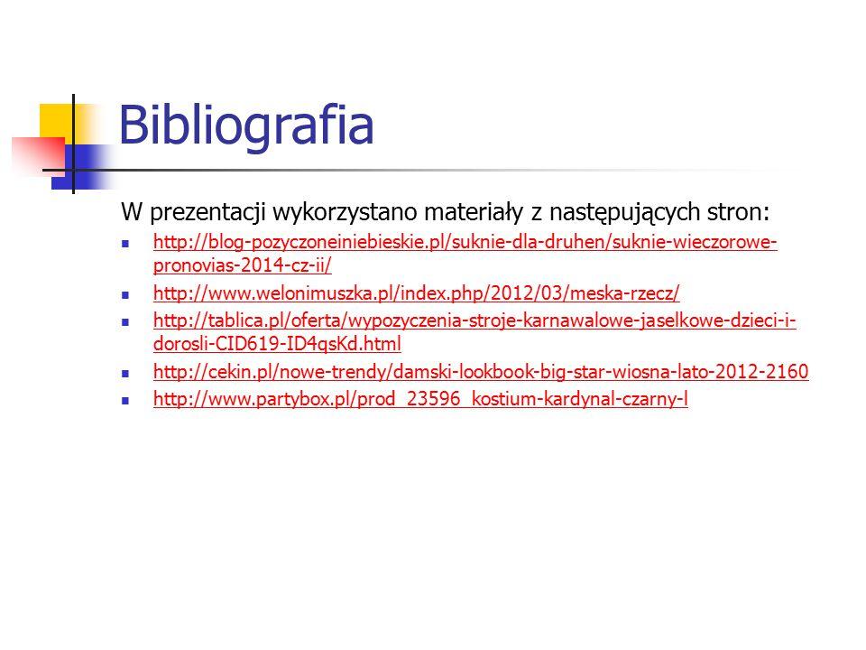 Bibliografia W prezentacji wykorzystano materiały z następujących stron: http://blog-pozyczoneiniebieskie.pl/suknie-dla-druhen/suknie-wieczorowe- pronovias-2014-cz-ii/ http://blog-pozyczoneiniebieskie.pl/suknie-dla-druhen/suknie-wieczorowe- pronovias-2014-cz-ii/ http://www.welonimuszka.pl/index.php/2012/03/meska-rzecz/ http://tablica.pl/oferta/wypozyczenia-stroje-karnawalowe-jaselkowe-dzieci-i- dorosli-CID619-ID4qsKd.html http://tablica.pl/oferta/wypozyczenia-stroje-karnawalowe-jaselkowe-dzieci-i- dorosli-CID619-ID4qsKd.html http://cekin.pl/nowe-trendy/damski-lookbook-big-star-wiosna-lato-2012-2160 http://www.partybox.pl/prod_23596_kostium-kardynal-czarny-l