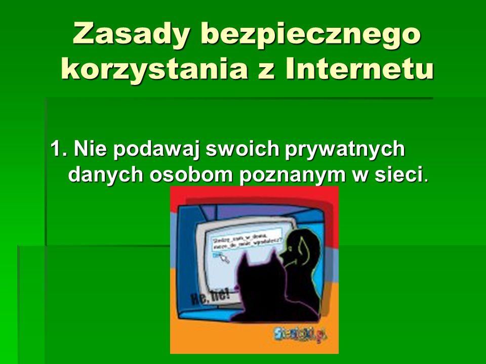 Zasady bezpiecznego korzystania z Internetu 1. Nie podawaj swoich prywatnych danych osobom poznanym w sieci.