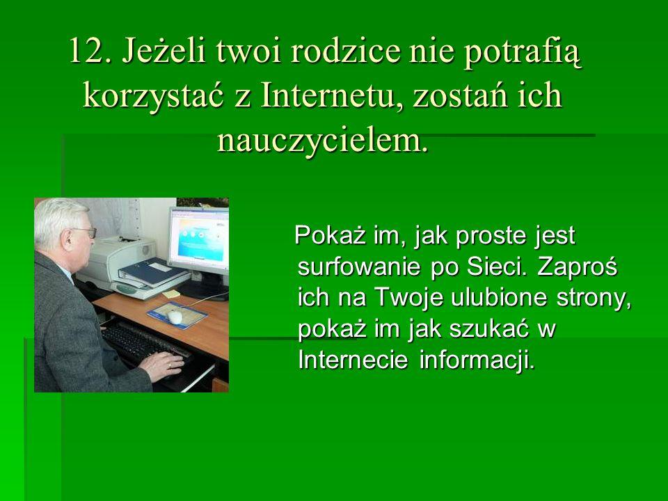 12. Jeżeli twoi rodzice nie potrafią korzystać z Internetu, zostań ich nauczycielem. Pokaż im, jak proste jest surfowanie po Sieci. Zaproś ich na Twoj