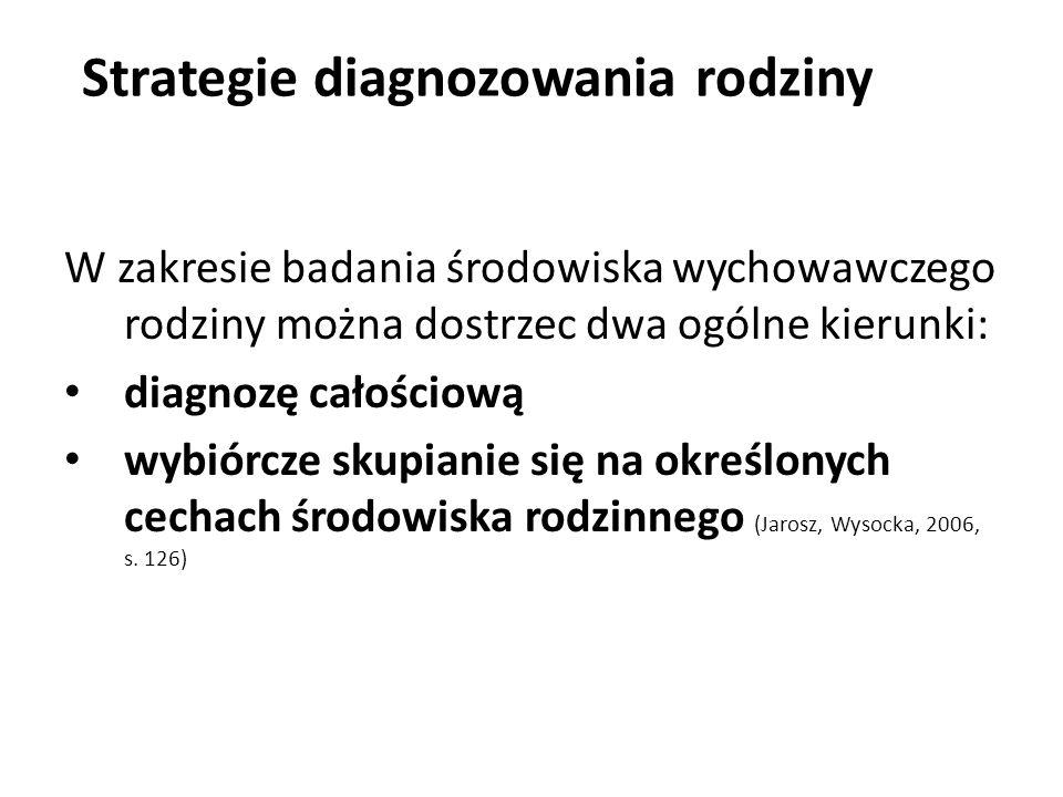 W zakresie badania środowiska wychowawczego rodziny można dostrzec dwa ogólne kierunki: diagnozę całościową wybiórcze skupianie się na określonych cechach środowiska rodzinnego (Jarosz, Wysocka, 2006, s.