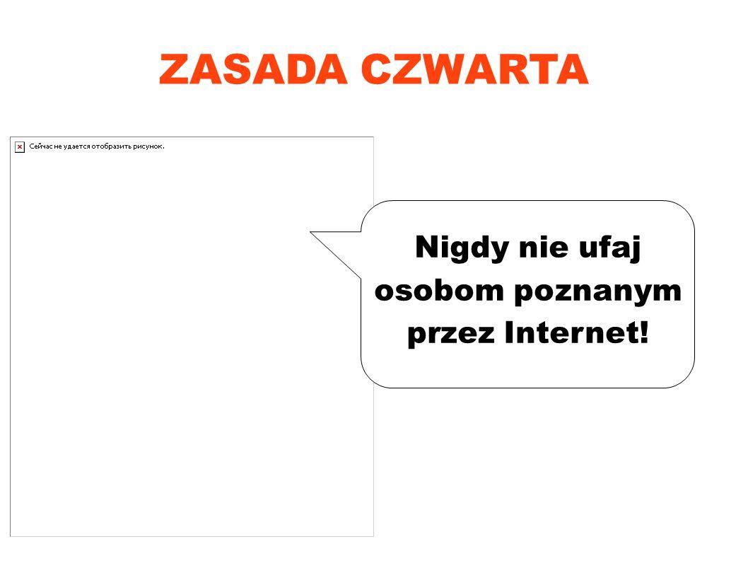 ZASADA CZWARTA Nigdy nie ufaj osobom poznanym przez Internet!