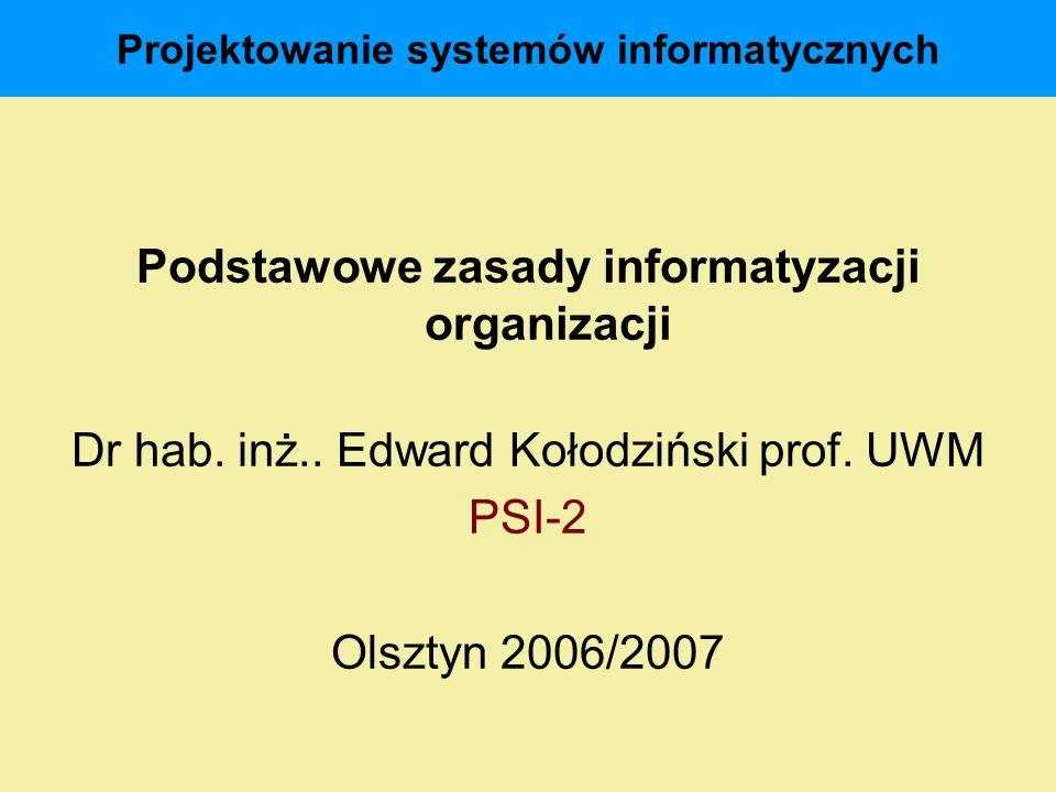 Projektowanie systemów informatycznych Podstawowe zasady informatyzacji organizacji Dr hab. inż.. Edward Kołodziński prof. UWM PSI-2 Olsztyn 2006/2007