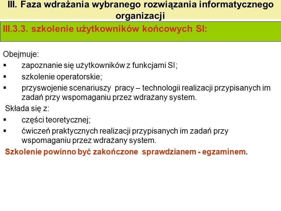 III. Faza wdrażania wybranego rozwiązania informatycznego organizacji III.3.3. szkolenie użytkowników końcowych SI: Obejmuje:  zapoznanie się użytkow