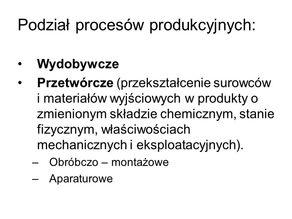 Podział procesów produkcyjnych: Wydobywcze Przetwórcze (przekształcenie surowców i materiałów wyjściowych w produkty o zmienionym składzie chemicznym, stanie fizycznym, właściwościach mechanicznych i eksploatacyjnych).