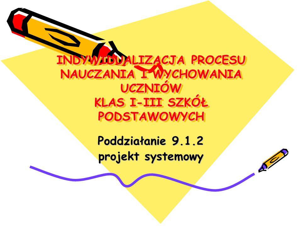 INDYWIDUALIZACJA PROCESU NAUCZANIA I WYCHOWANIA UCZNIÓW KLAS I-III SZKÓŁ PODSTAWOWYCH Poddziałanie 9.1.2 projekt systemowy