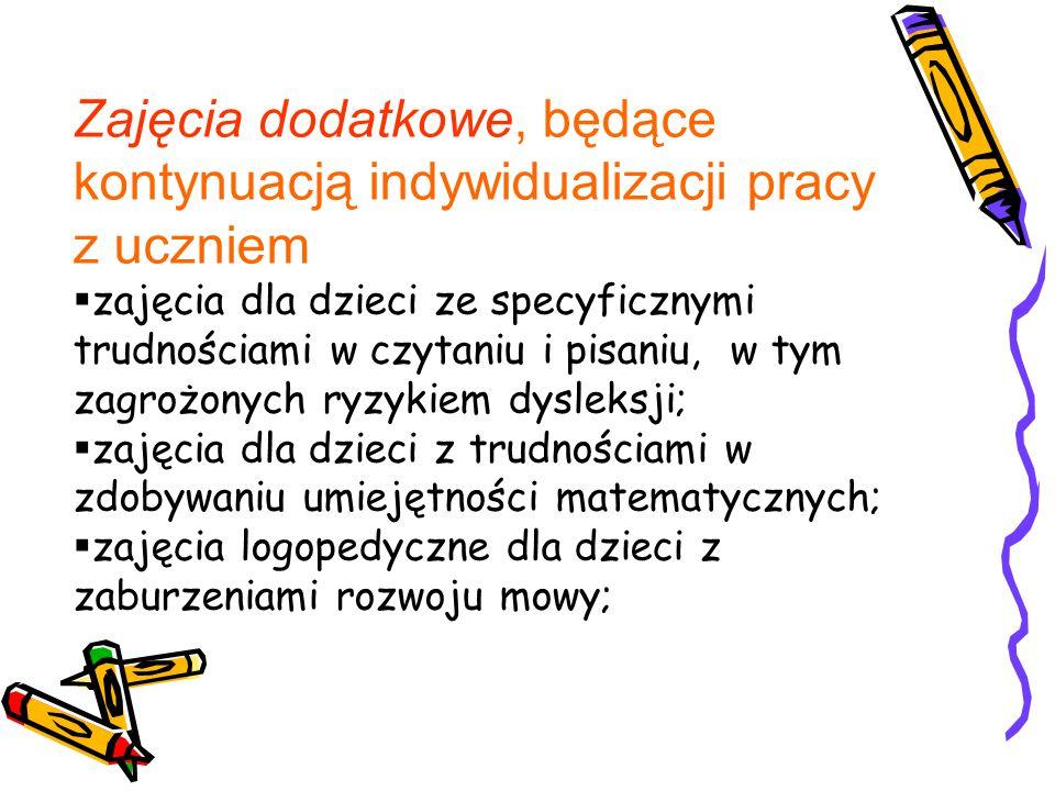 Zajęcia dodatkowe, będące kontynuacją indywidualizacji pracy z uczniem  zajęcia dla dzieci ze specyficznymi trudnościami w czytaniu i pisaniu, w tym zagrożonych ryzykiem dysleksji;  zajęcia dla dzieci z trudnościami w zdobywaniu umiejętności matematycznych;  zajęcia logopedyczne dla dzieci z zaburzeniami rozwoju mowy;