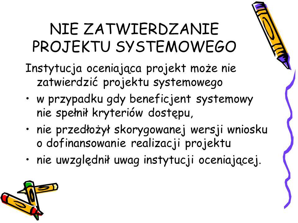 NIE ZATWIERDZANIE PROJEKTU SYSTEMOWEGO Instytucja oceniająca projekt może nie zatwierdzić projektu systemowego w przypadku gdy beneficjent systemowy nie spełnił kryteriów dostępu, nie przedłożył skorygowanej wersji wniosku o dofinansowanie realizacji projektu nie uwzględnił uwag instytucji oceniającej.