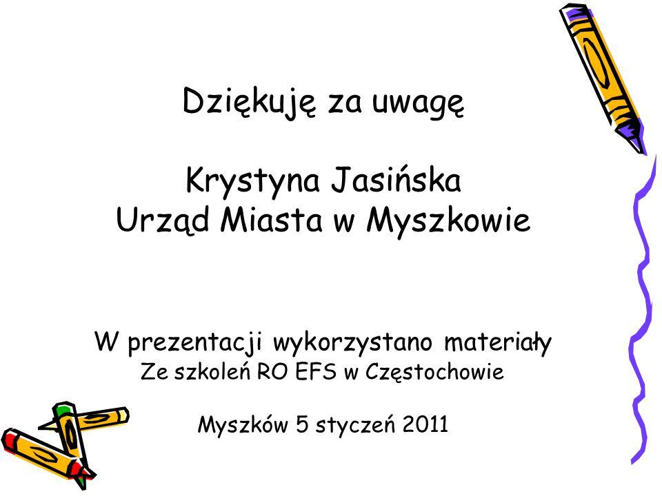 Dziękuję za uwagę Krystyna Jasińska Urząd Miasta w Myszkowie W prezentacji wykorzystano materiały Ze szkoleń RO EFS w Częstochowie Myszków 5 styczeń 2011