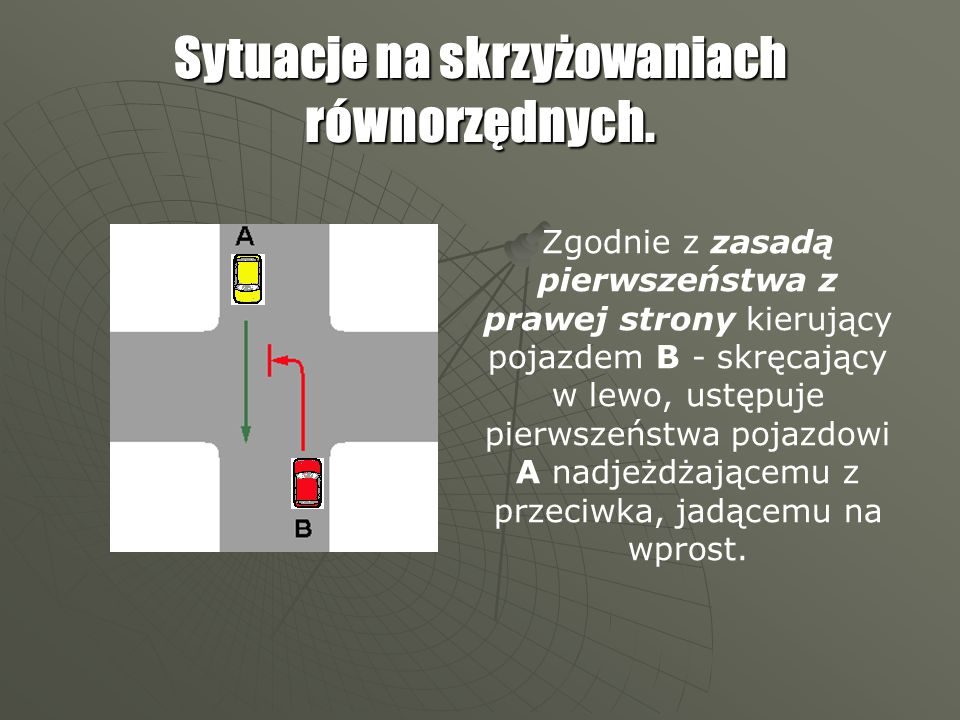 Zgodnie z zasadą pierwszeństwa z prawej strony kierujący pojazdem A ustępuje pierwszeństwa kierującemu pojazdem B.