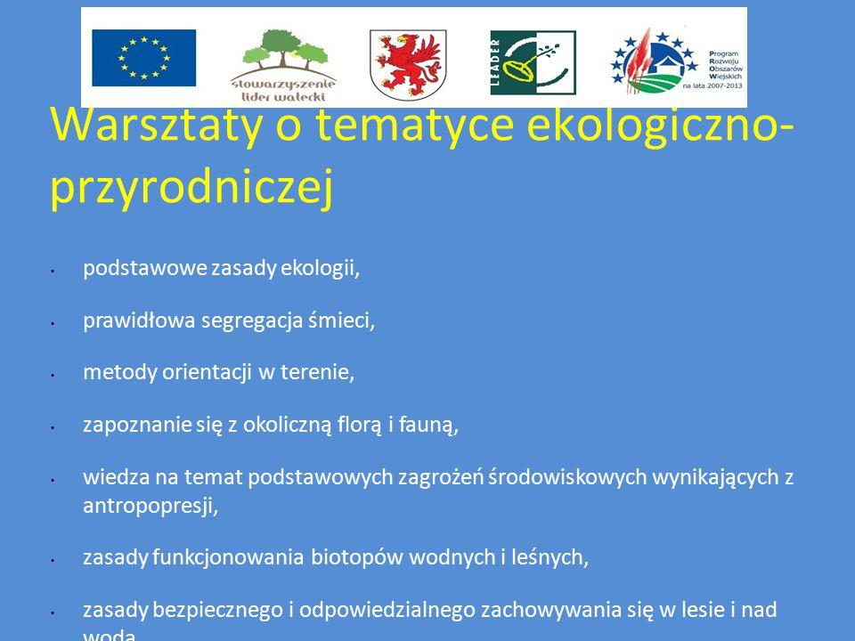 Warsztaty o tematyce ekologiczno- przyrodniczej podstawowe zasady ekologii, prawidłowa segregacja śmieci, metody orientacji w terenie, zapoznanie się z okoliczną florą i fauną, wiedza na temat podstawowych zagrożeń środowiskowych wynikających z antropopresji, zasady funkcjonowania biotopów wodnych i leśnych, zasady bezpiecznego i odpowiedzialnego zachowywania się w lesie i nad wodą,