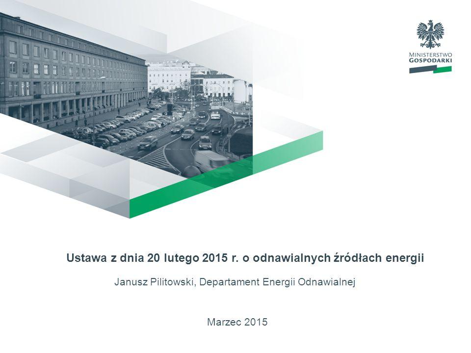 Marzec 2015 Ustawa z dnia 20 lutego 2015 r. o odnawialnych źródłach energii Janusz Pilitowski, Departament Energii Odnawialnej