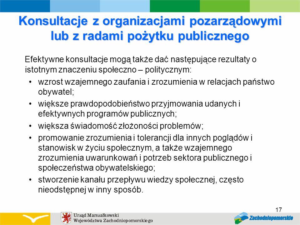 Konsultacje z organizacjami pozarządowymi lub z radami pożytku publicznego Efektywne konsultacje mogą także dać następujące rezultaty o istotnym znaczeniu społeczno – politycznym: wzrost wzajemnego zaufania i zrozumienia w relacjach państwo obywatel; większe prawdopodobieństwo przyjmowania udanych i efektywnych programów publicznych; większa świadomość złożoności problemów; promowanie zrozumienia i tolerancji dla innych poglądów i stanowisk w życiu społecznym, a także wzajemnego zrozumienia uwarunkowań i potrzeb sektora publicznego i społeczeństwa obywatelskiego; stworzenie kanału przepływu wiedzy społecznej, często nieodstępnej w inny sposób.