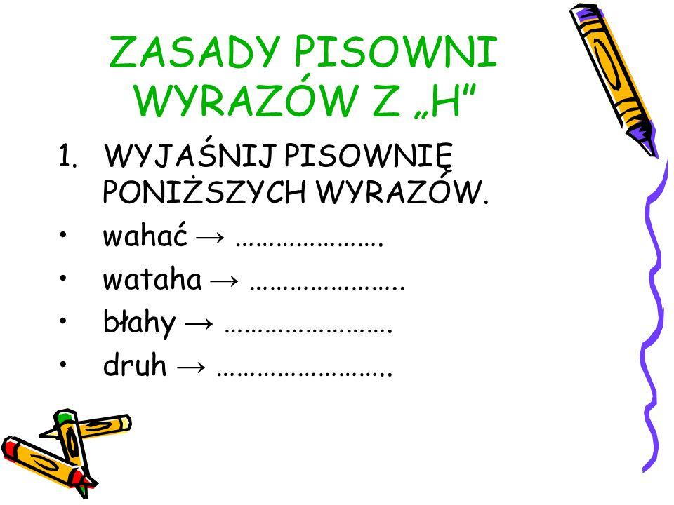 """WNIOSEK """"H PISZEMY, GDY W INNYCH FORMACH DANEGO WYRAZU LUB W WYRAZACH POKREWNYCH WYMIENIA SIĘ NA """"G , """"DZ , """"Z , """"Ż ."""