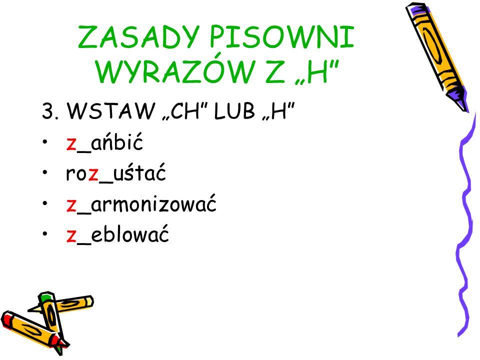 """ZASADY PISOWNI WYRAZÓW Z """"H 3. WSTAW """"CH LUB """"H z_ańbić roz_uśtać z_armonizować z_eblować"""