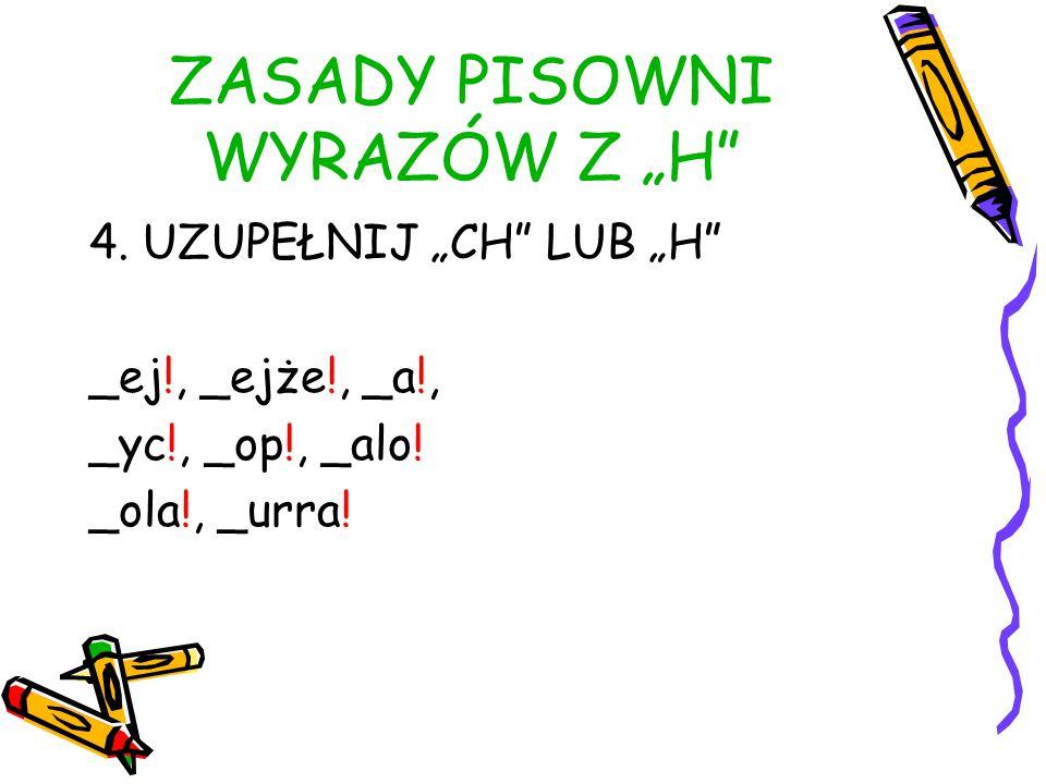 """ZASADY PISOWNI WYRAZÓW Z """"H 4.UZUPEŁNIJ """"CH LUB """"H _ej!, _ejże!, _a!, _yc!, _op!, _alo."""