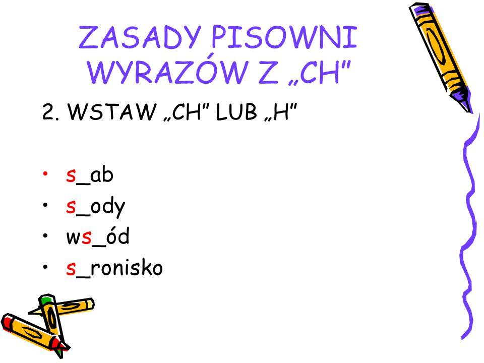 """ZASADY PISOWNI WYRAZÓW Z """"CH 2. WSTAW """"CH LUB """"H s_ab s_ody ws_ód s_ronisko"""