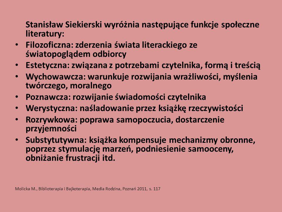 Stanisław Siekierski wyróżnia następujące funkcje społeczne literatury: Filozoficzna: zderzenia świata literackiego ze światopoglądem odbiorcy Estetyczna: związana z potrzebami czytelnika, formą i treścią Wychowawcza: warunkuje rozwijania wrażliwości, myślenia twórczego, moralnego Poznawcza: rozwijanie świadomości czytelnika Werystyczna: naśladowanie przez książkę rzeczywistości Rozrywkowa: poprawa samopoczucia, dostarczenie przyjemności Substytutywna: książka kompensuje mechanizmy obronne, poprzez stymulację marzeń, podniesienie samooceny, obniżanie frustracji itd.