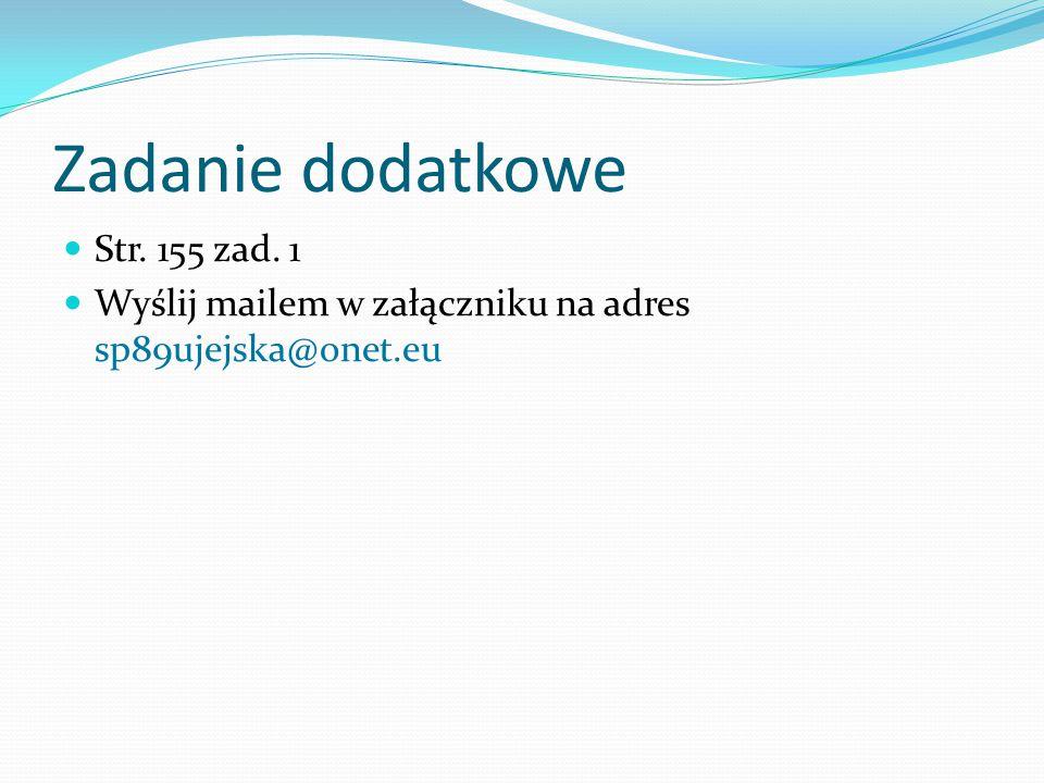 Zadanie dodatkowe Str. 155 zad. 1 Wyślij mailem w załączniku na adres sp89ujejska@onet.eu