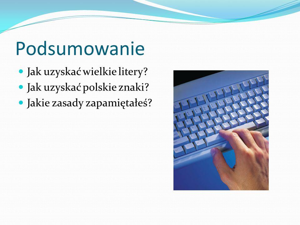 Podsumowanie Jak uzyskać wielkie litery? Jak uzyskać polskie znaki? Jakie zasady zapamiętałeś?