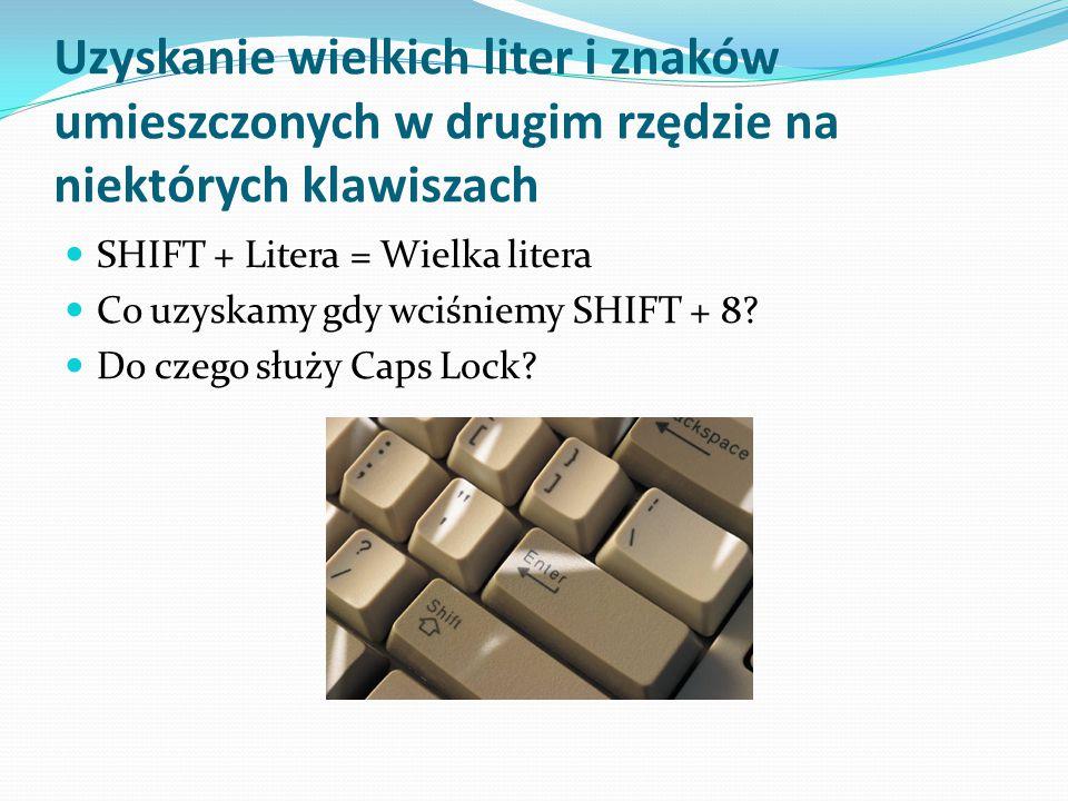 Uzyskanie wielkich liter i znaków umieszczonych w drugim rzędzie na niektórych klawiszach SHIFT + Litera = Wielka litera Co uzyskamy gdy wciśniemy SHI