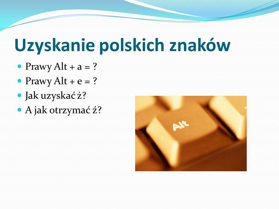 Uzyskanie polskich znaków Prawy Alt + a = ? Prawy Alt + e = ? Jak uzyskać ż? A jak otrzymać ź?