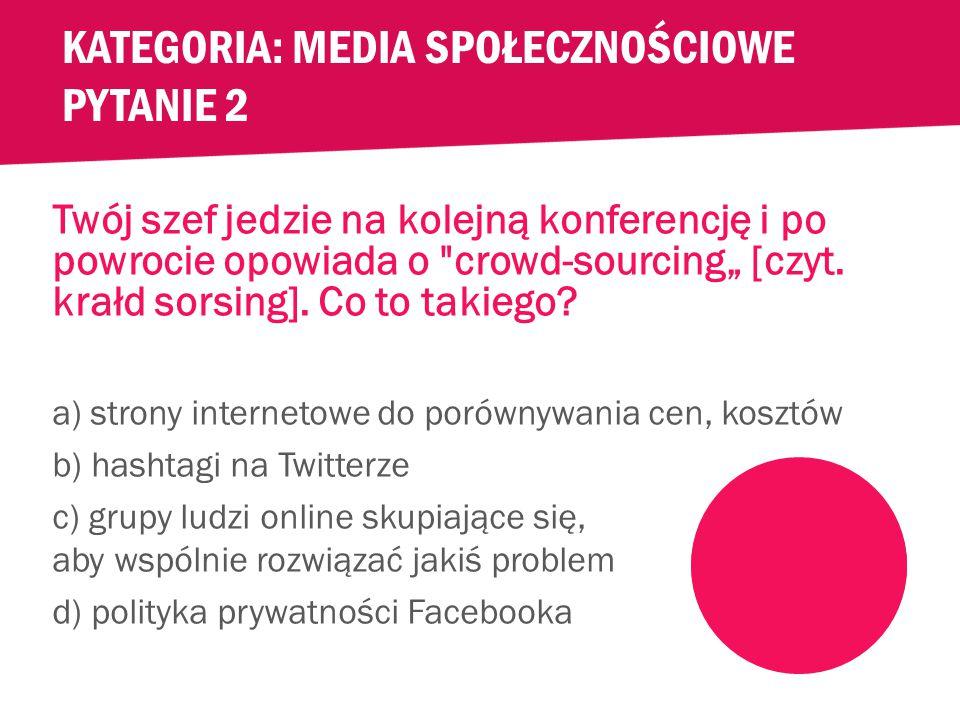 KATEGORIA: MEDIA SPOŁECZNOŚCIOWE PYTANIE 1 Publikowanie informacji online to wspaniała umiejętność i dobrze, jeżeli się na tym znasz.