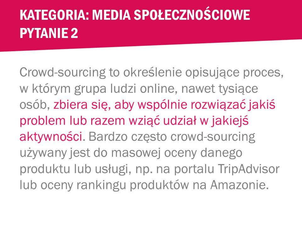 """KATEGORIA: MEDIA SPOŁECZNOŚCIOWE PYTANIE 2 Twój szef jedzie na kolejną konferencję i po powrocie opowiada o crowd-sourcing"""" [czyt."""