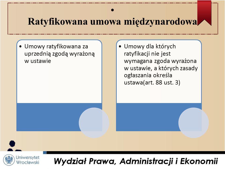 ● Ratyfikowana umowa międzynarodowa Umowy ratyfikowana za uprzednią zgodą wyrażoną w ustawie Umowy dla których ratyfikacji nie jest wymagana zgoda wyrażona w ustawie, a których zasady ogłaszania określa ustawa(art.