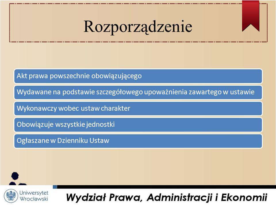 Rozporządzenie Akt prawa powszechnie obowiązującegoWydawane na podstawie szczegółowego upoważnienia zawartego w ustawieWykonawczy wobec ustaw charakterObowiązuje wszystkie jednostkiOgłaszane w Dzienniku Ustaw