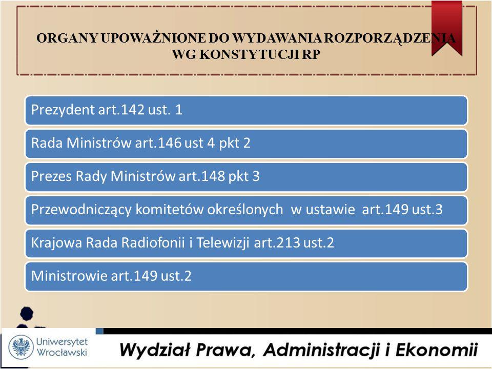 ORGANY UPOWAŻNIONE DO WYDAWANIA ROZPORZĄDZENIA WG KONSTYTUCJI RP Prezydent art.142 ust.