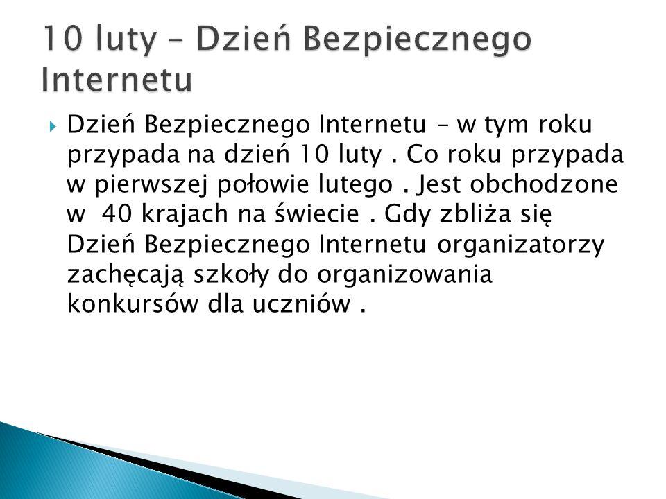 Dzień Bezpiecznego Internetu – w tym roku przypada na dzień 10 luty. Co roku przypada w pierwszej połowie lutego. Jest obchodzone w 40 krajach na św