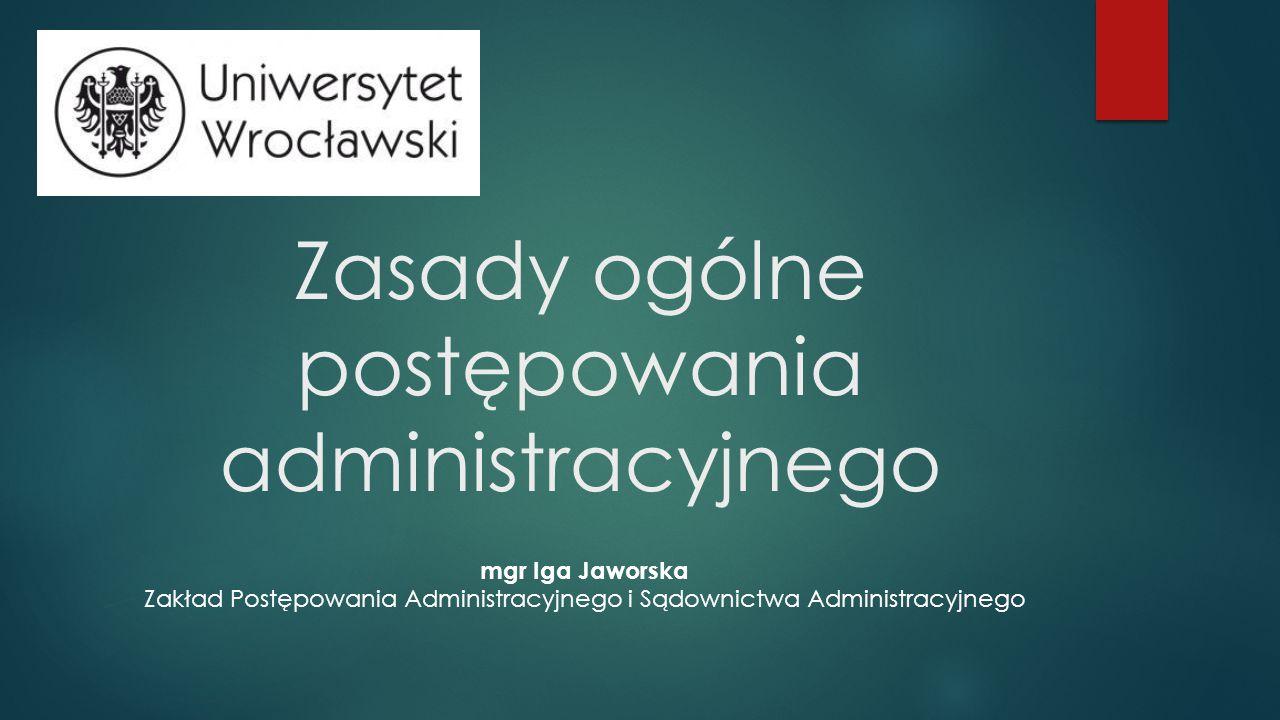 Zasady ogólne postępowania administracyjnego mgr Iga Jaworska Zakład Postępowania Administracyjnego i Sądownictwa Administracyjnego