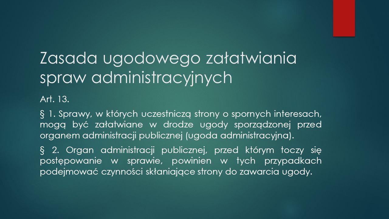 Zasada ugodowego załatwiania spraw administracyjnych Art. 13. § 1. Sprawy, w których uczestniczą strony o spornych interesach, mogą być załatwiane w d
