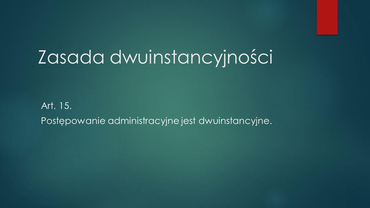Zasada dwuinstancyjności Art. 15. Postępowanie administracyjne jest dwuinstancyjne.