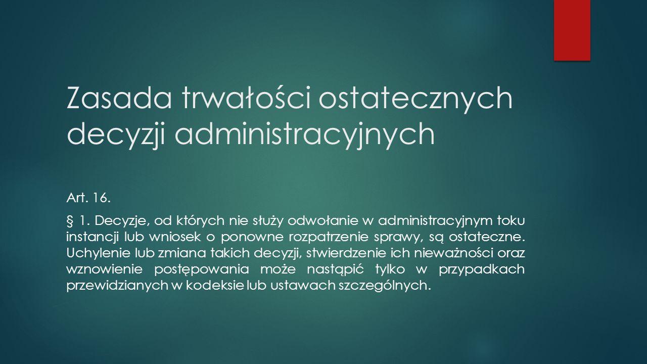 Zasada trwałości ostatecznych decyzji administracyjnych Art. 16. § 1. Decyzje, od których nie służy odwołanie w administracyjnym toku instancji lub wn