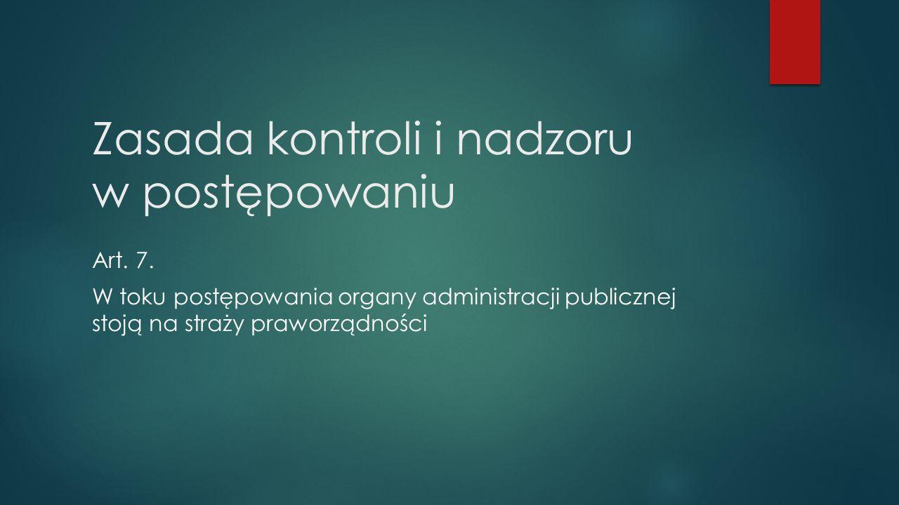 Zasada kontroli i nadzoru w postępowaniu Art. 7. W toku postępowania organy administracji publicznej stoją na straży praworządności