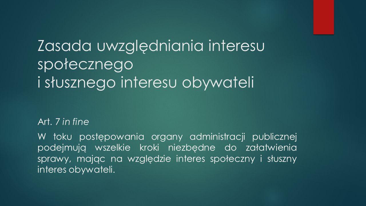 Zasada uwzględniania interesu społecznego i słusznego interesu obywateli Art. 7 in fine W toku postępowania organy administracji publicznej podejmują