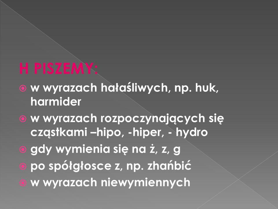 H PISZEMY:  w wyrazach hałaśliwych, np. huk, harmider  w wyrazach rozpoczynających się cząstkami –hipo, -hiper, - hydro  gdy wymienia się na ż, z,