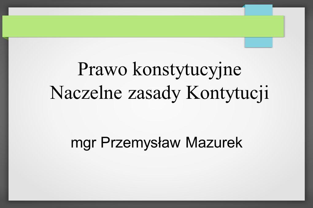 Prawo konstytucyjne Naczelne zasady Kontytucji mgr Przemysław Mazurek