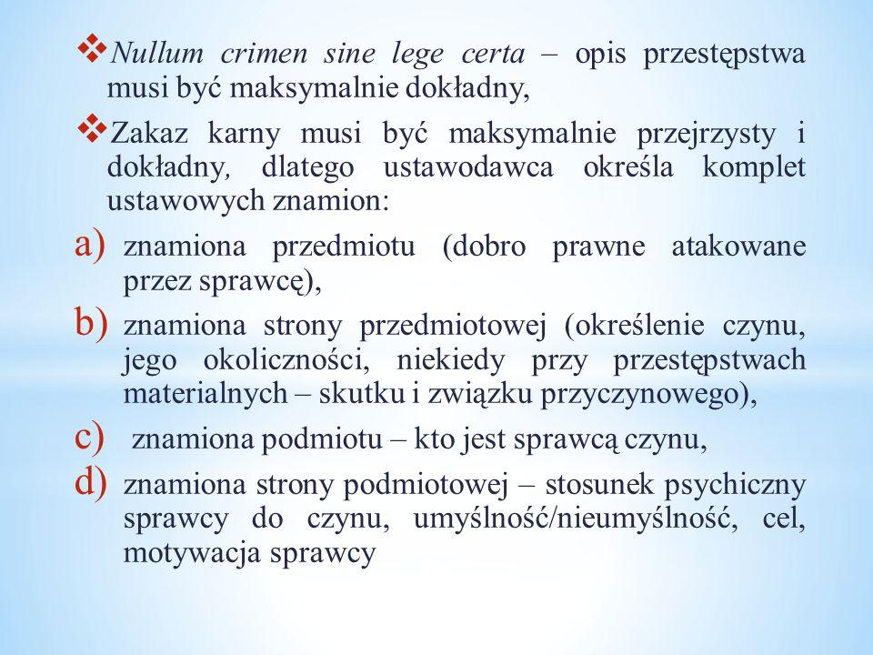  Nullum crimen sine lege certa – opis przestępstwa musi być maksymalnie dokładny,  Zakaz karny musi być maksymalnie przejrzysty i dokładny, dlatego ustawodawca określa komplet ustawowych znamion: a) znamiona przedmiotu (dobro prawne atakowane przez sprawcę), b) znamiona strony przedmiotowej (określenie czynu, jego okoliczności, niekiedy przy przestępstwach materialnych – skutku i związku przyczynowego), c) znamiona podmiotu – kto jest sprawcą czynu, d) znamiona strony podmiotowej – stosunek psychiczny sprawcy do czynu, umyślność/nieumyślność, cel, motywacja sprawcy