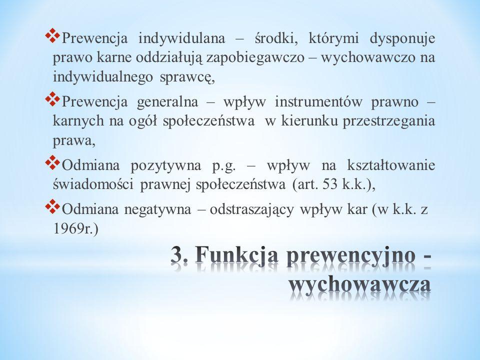  Prewencja indywidulana – środki, którymi dysponuje prawo karne oddziałują zapobiegawczo – wychowawczo na indywidualnego sprawcę,  Prewencja generalna – wpływ instrumentów prawno – karnych na ogół społeczeństwa w kierunku przestrzegania prawa,  Odmiana pozytywna p.g.